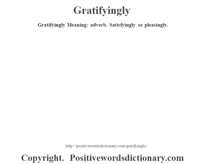 Gratifyingly Meaning: adverb. Satisfyingly or pleasingly.