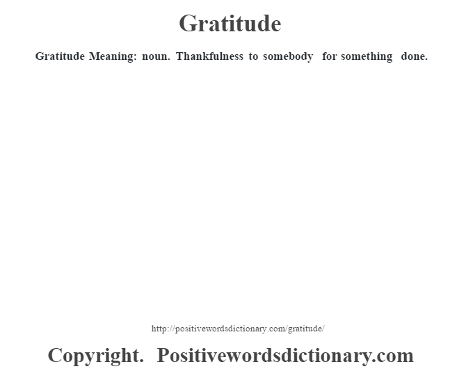 Gratitude Meaning: noun. Thankfulness to somebody for something done.