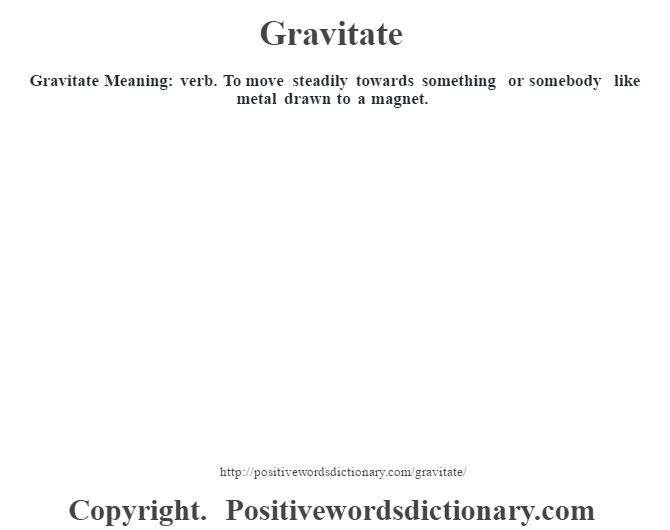 Gravitate Meaning: verb. To move steadily towards something or somebody like metal drawn to a magnet.