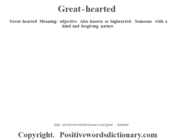 Great-hearted Meaning: adjective. Also known as bighearted. Someone with a kind and forgiving nature.