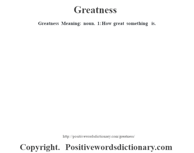 Greatness Meaning: noun. 1: How great something is.