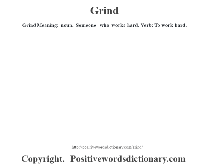 Grind Meaning: noun. Someone who works hard.  Verb: To work hard.