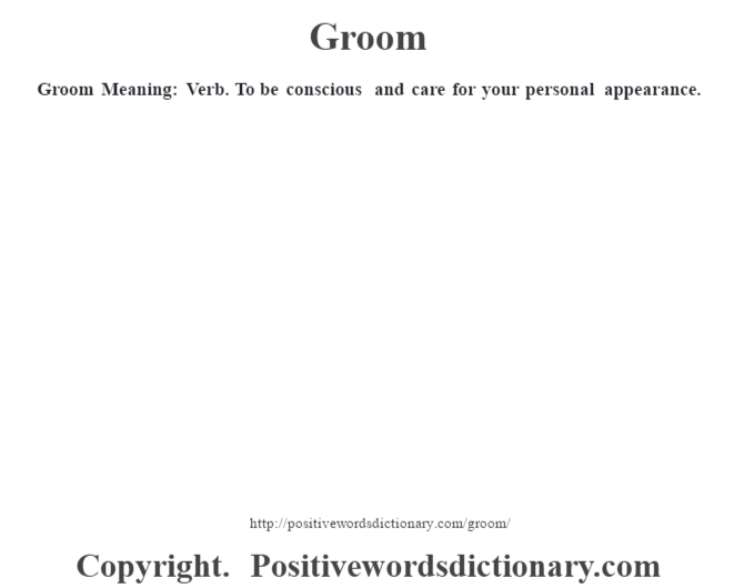 Groom Meaning: Verb. To be conscious  and care for your personal appearance.