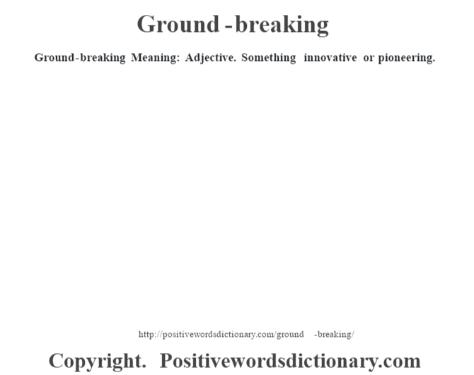 Ground-breaking Meaning: Adjective. Something innovative or pioneering.