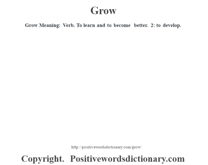 Grow Meaning: Verb. To learn and to become better. 2: to develop.