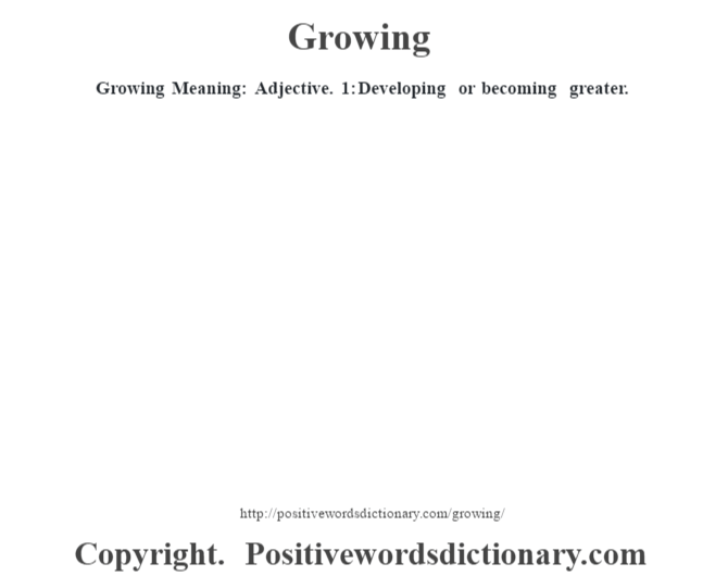 Growing Meaning: Adjective. 1: Developing or becoming greater.