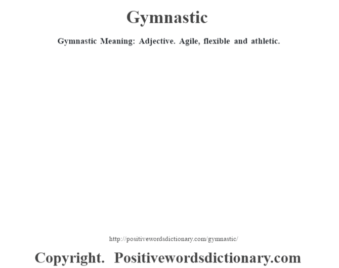 Gymnastic Meaning: Adjective.  Agile, flexible and athletic.
