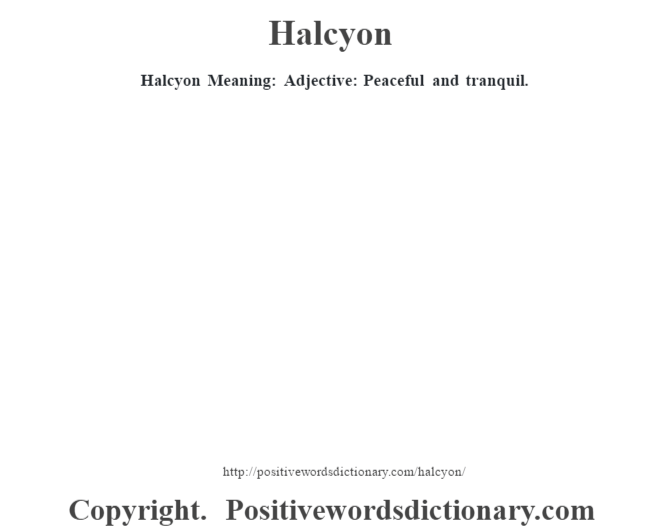 Halcyon Meaning: Adjective: Peaceful  and tranquil.