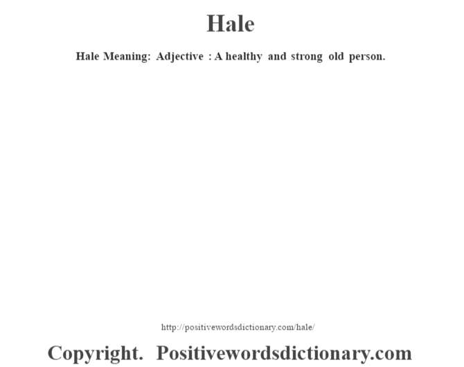 Hale Meaning: Adjective : A healthy and strong old person.
