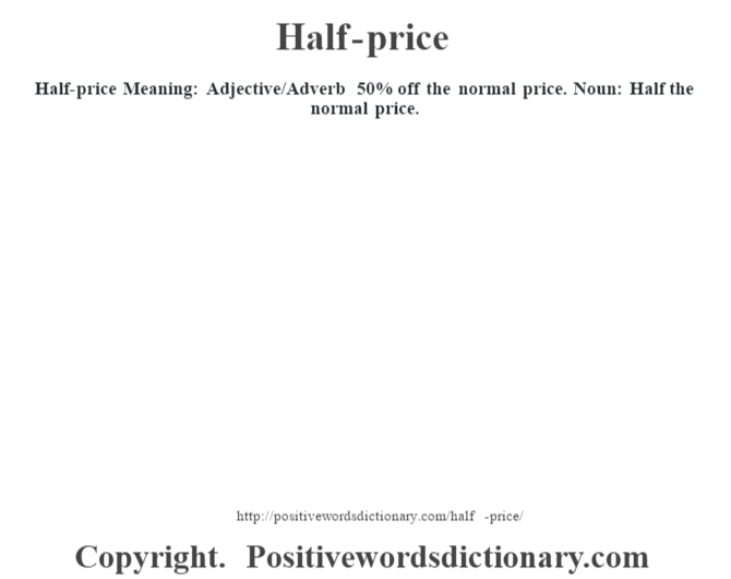 Half-price Meaning: Adjective/Adverb 50% off the normal price. Noun: Half the normal price.