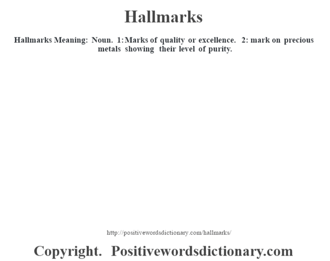 Hallmarks Meaning: Noun. 1: Marks of quality or excellence. 2: mark on precious metals showing their level of purity.