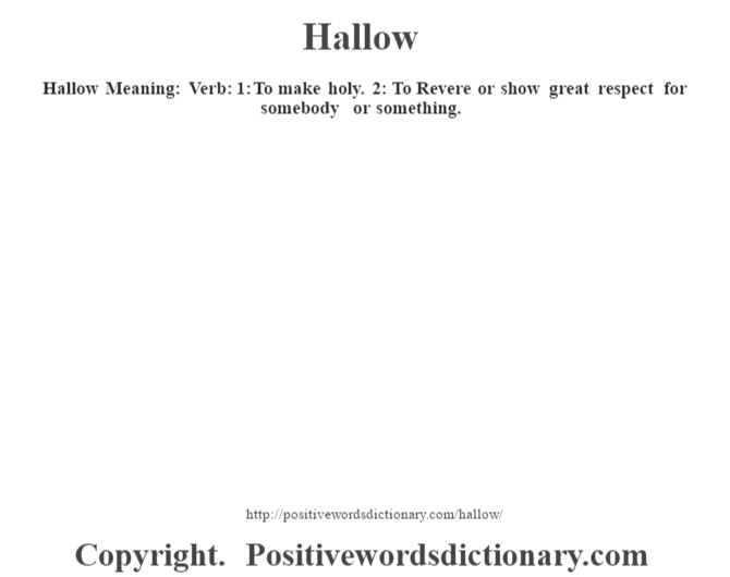 Hallow Meaning: Verb: 1:  To make holy. 2: To Revere or show great respect for somebody or something.