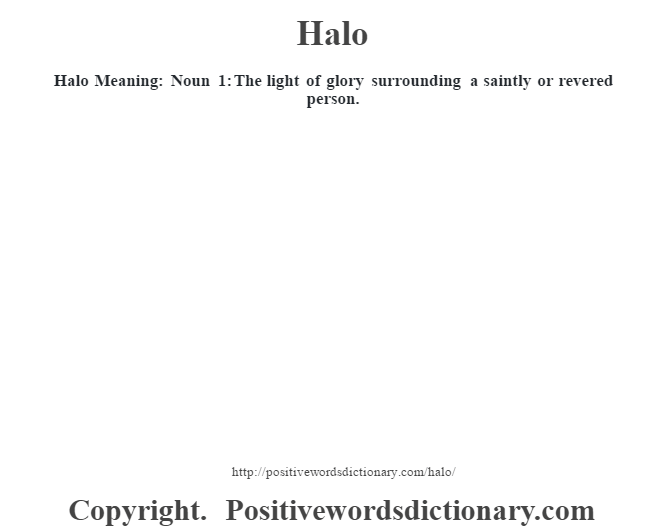 Halo Meaning: Noun 1: The  light of glory surrounding a saintly or revered person.