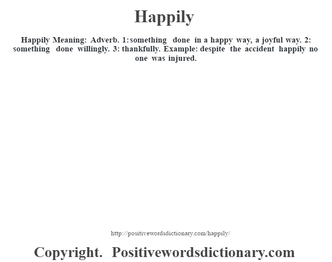 Happily Meaning: Adverb. 1: something done in a happy way, a joyful way. 2: something done willingly. 3: thankfully. Example: despite the accident happily no one was injured.