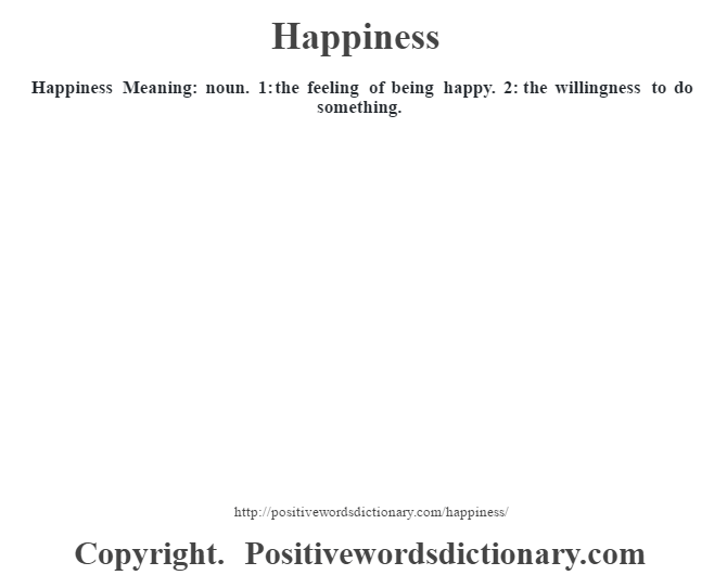 Happiness Meaning: noun. 1: the feeling of being happy. 2: the willingness to do something.