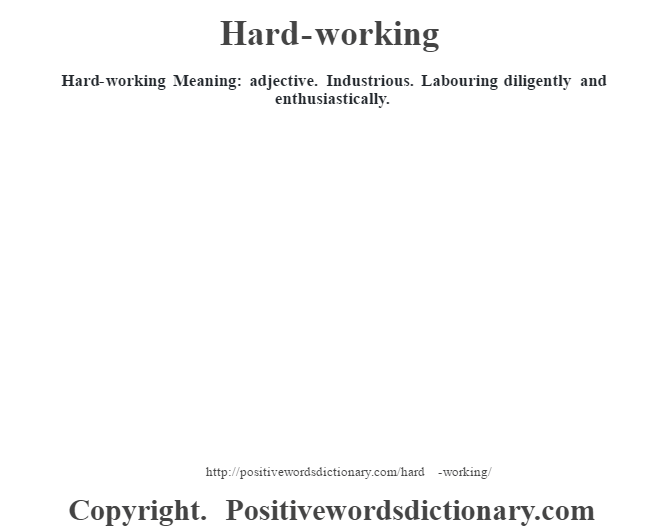 Hard-working Meaning: adjective. Industrious. Labouring diligently and enthusiastically.