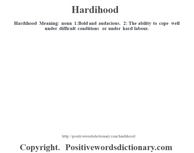 Hardihood Meaning: noun 1:Bold and audacious. 2: The ability to cope well under difficult conditions or under hard labour.