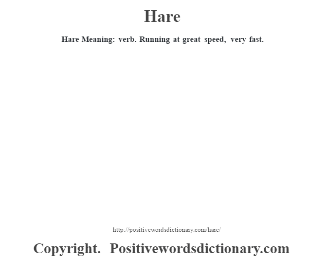 Hare Meaning: verb. Running at great speed, very fast.