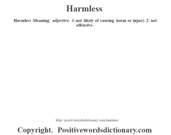 Harmless Meaning: adjective. 1: not likely of causing harm or injury. 2: not offensive.