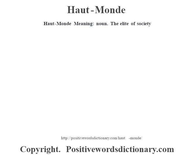 Haut-Monde Meaning: noun. The elite of society