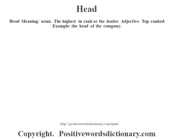 Head Meaning: noun. The highest in rank or the leader. Adjective. Top-ranked. Example: the head of the company.