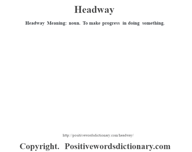 Headway Meaning: noun. To make progress in doing something.