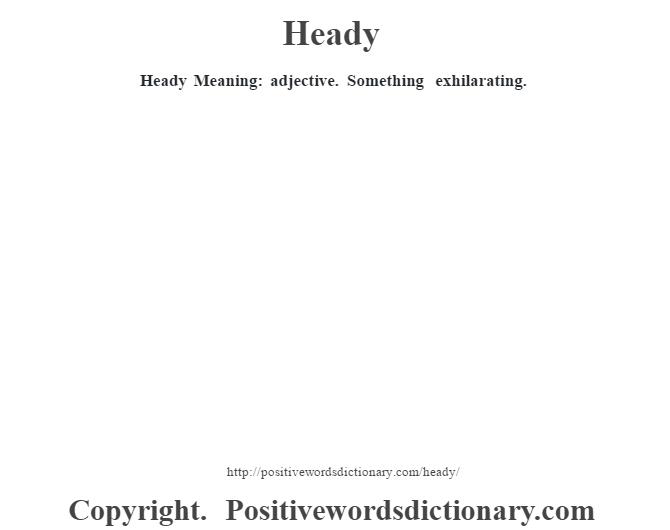 Heady Meaning: adjective. Something exhilarating.