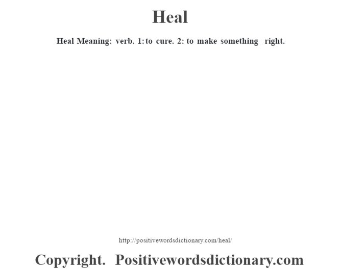 Heal Meaning: verb. 1: to cure. 2: to make something right.