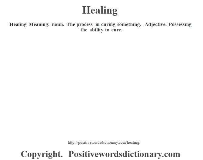 Healing Meaning: noun. The process in curing something. Adjective. Possessing the ability to cure.
