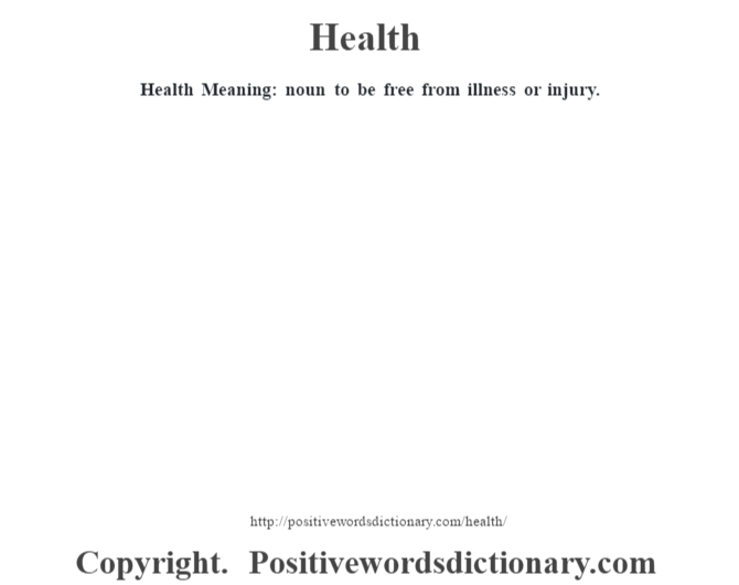 Health Meaning: noun to be free from illness or injury.