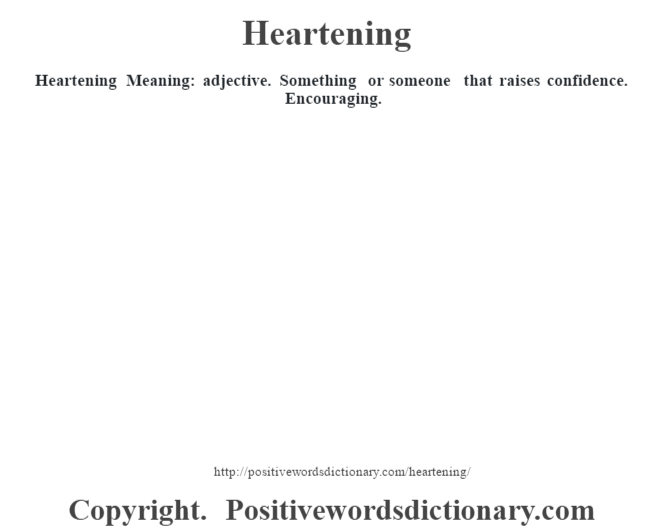 Heartening Meaning: adjective. Something or someone that raises confidence. Encouraging.