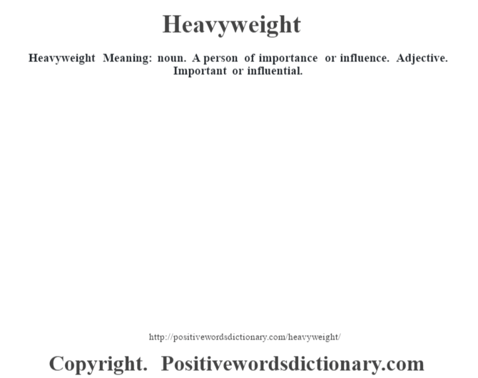 Heavyweight Meaning: noun. A person of importance or influence. Adjective. Important or influential.