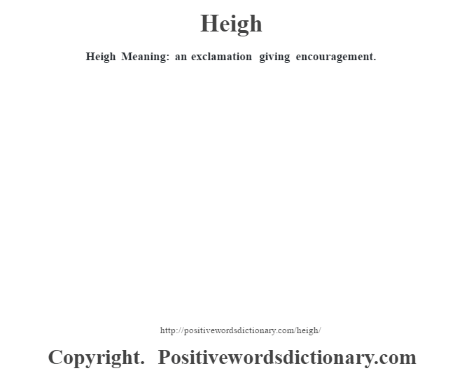 Heigh Meaning: an exclamation giving encouragement.