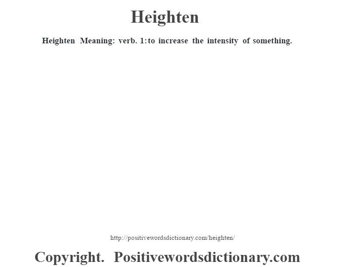 Heighten Meaning: verb. 1: to increase the intensity of something.