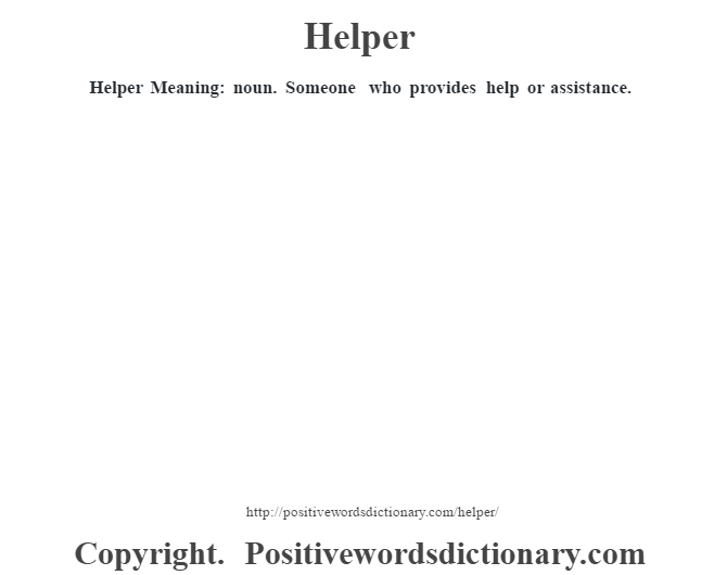 Helper Meaning: noun. Someone who provides help or assistance.