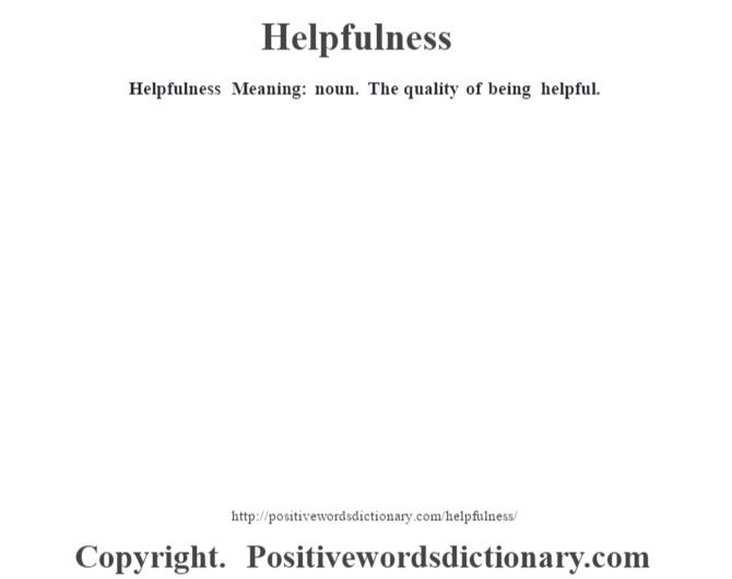 Helpfulness Meaning: noun. The quality of being helpful.