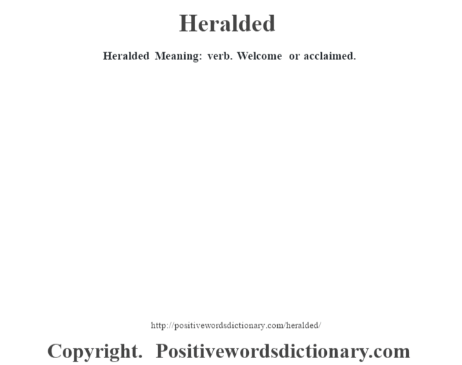 Heralded Meaning: verb. Welcome or acclaimed.
