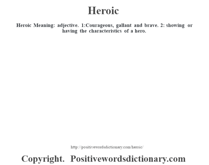 Heroic Meaning: adjective. 1:Courageous, gallant and brave. 2: showing or having the characteristics of a hero.
