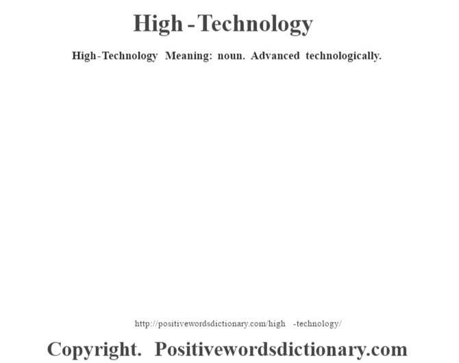 High-Technology Meaning: noun. Advanced technologically.