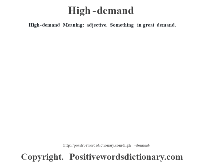 High-demand Meaning: adjective. Something in great demand.