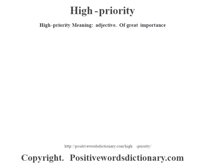 High-priority Meaning: adjective. Of great importance