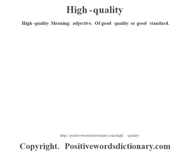 High-quality Meaning: adjective. Of good quality or good standard.