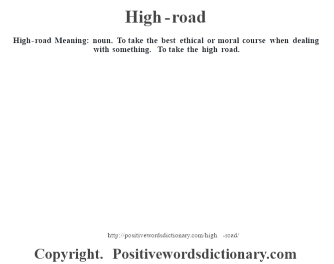 High-road Meaning: noun. To take the best ethical or moral course when dealing with something. To take the high road.