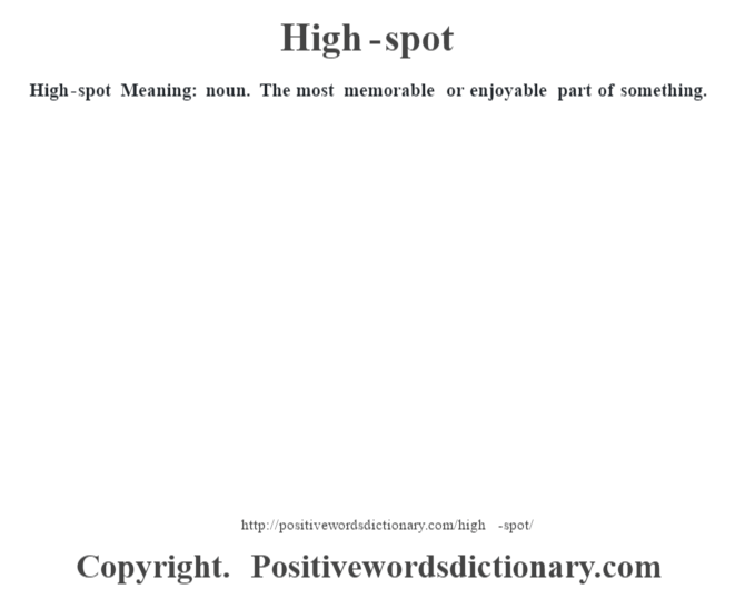 High-spot Meaning: noun. The most memorable or enjoyable part of something.