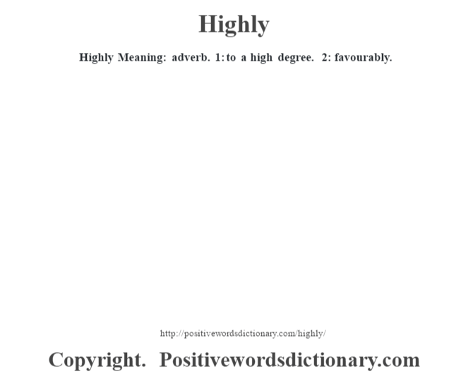 Highly Meaning: adverb. 1: to a high degree. 2: favourably.