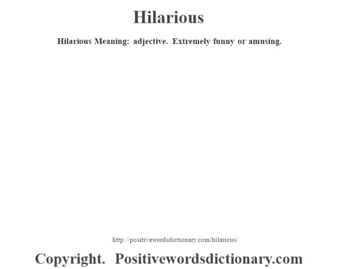 Hilarious Meaning: adjective. Extremely funny or amusing.