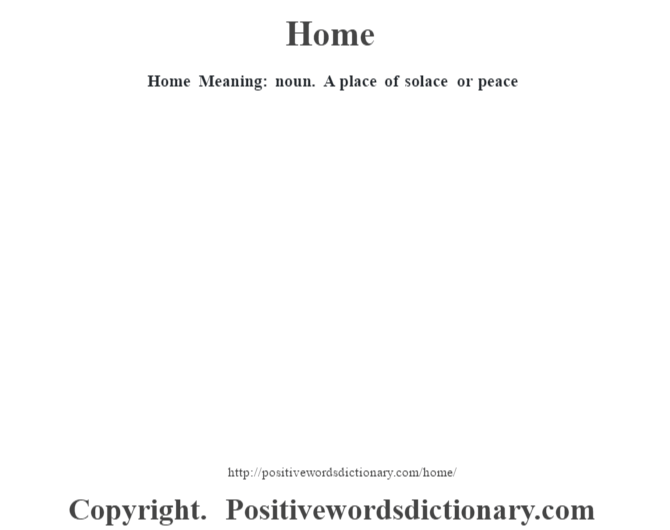 Home Meaning: noun. A place of solace or peace