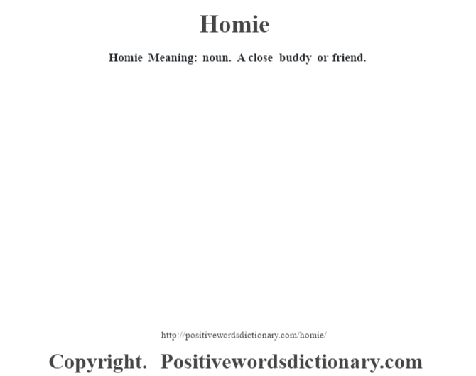 Homie Meaning: noun. A close buddy or friend.