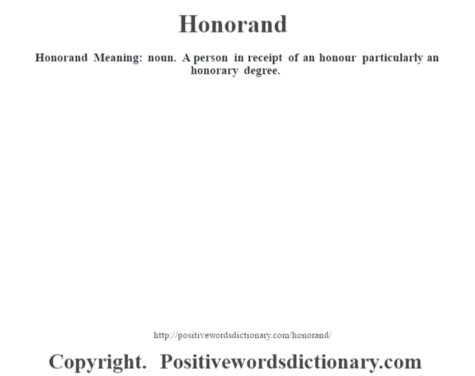 Honorand Meaning: noun. A person in receipt of an honour particularly an honorary degree.