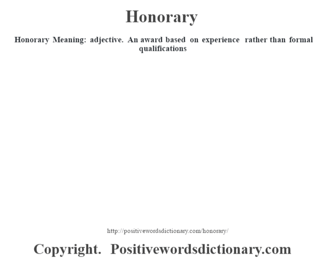 Honorary Meaning: adjective. An award based on experience rather than formal qualifications